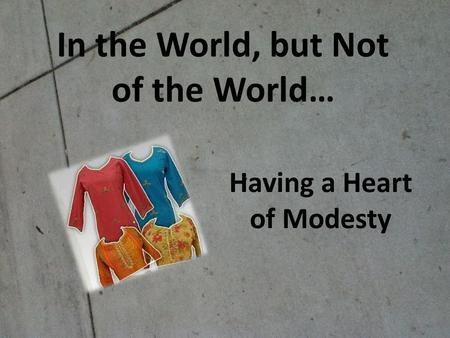 In the World, but Not of the World… Having a Heart of Modesty.