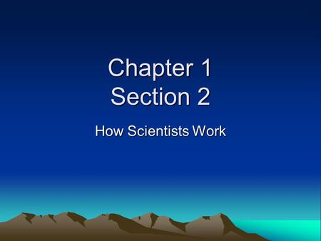 Chapter 1 Section 2 How Scientists Work.