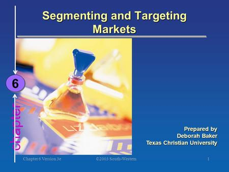 ©2003 South-Western Chapter 6 Version 3e1 chapter Segmenting and Targeting Markets 6 6 Prepared by Deborah Baker Texas Christian University.