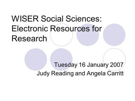 WISER Social Sciences: Electronic Resources for Research Tuesday 16 January 2007 Judy Reading and Angela Carritt.