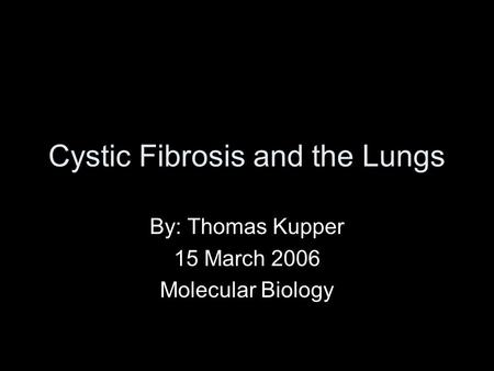 Cystic Fibrosis and the Lungs By: Thomas Kupper 15 March 2006 Molecular Biology.