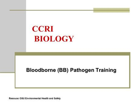 CCRI BIOLOGY Bloodborne (BB) Pathogen Training Bloodborne (BB) Pathogen Training Resouce: OSU Environmental Health and Safety.