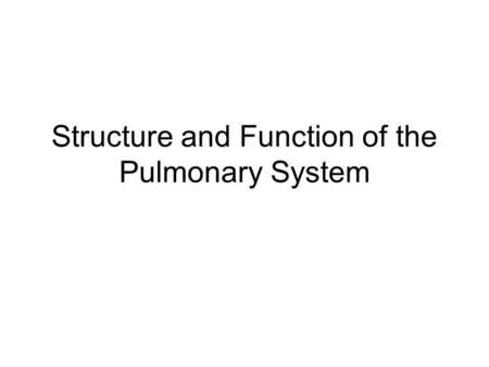 Structure and Function of the Pulmonary System. Pulmonary System Made up of two lungs –Where gas exchange takes place Airways –To get air to lungs Blood.