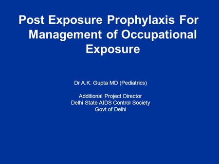 Post Exposure Prophylaxis For Management of Occupational Exposure Dr A.K. Gupta MD (Pediatrics) Additional Project Director Delhi State AIDS Control Society.