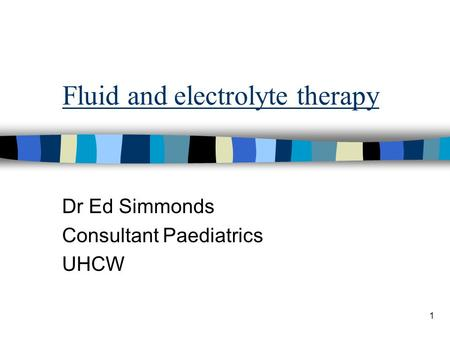 1 Fluid and electrolyte therapy Dr Ed Simmonds Consultant Paediatrics UHCW.