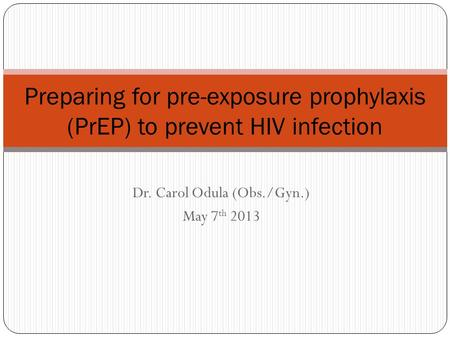 Dr. Carol Odula (Obs./Gyn.) May 7 th 2013 Preparing for pre-exposure prophylaxis (PrEP) to prevent HIV infection.