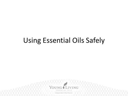 Using Essential Oils Safely. Using Essential Oils I'm new to essential oils. How are they used? – Each bottle of Young Living essential oil is labeled.
