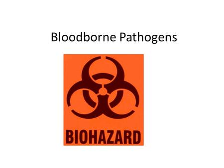 Bloodborne Pathogens. What is a bloodborne pathogen? A microorganism or virus that is carried in the blood These pathogens can be transmitted if you come.