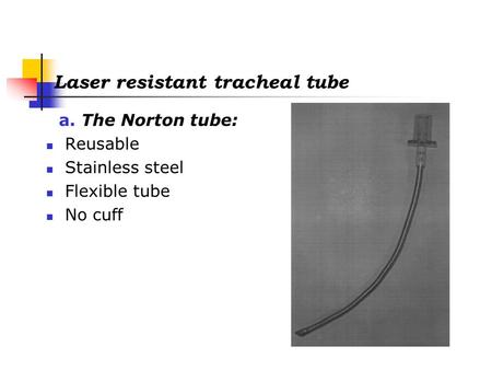 Laser resistant tracheal tube a. The Norton tube: Reusable Stainless steel Flexible tube No cuff.