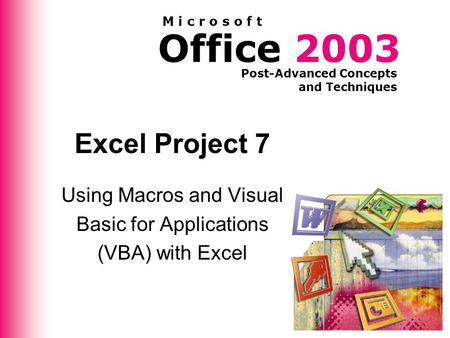Office 2003 Post-Advanced Concepts and Techniques M i c r o s o f t Excel Project 7 Using Macros and Visual Basic for Applications (VBA) with Excel.