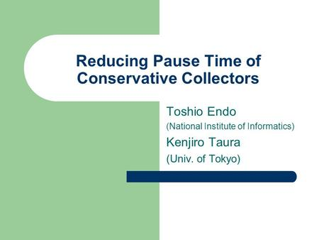 Reducing Pause Time of Conservative Collectors Toshio Endo (National Institute of Informatics) Kenjiro Taura (Univ. of Tokyo)