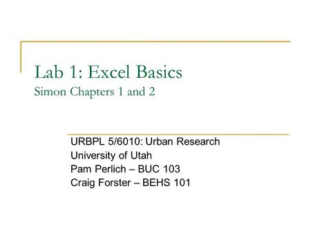 Lab 1: Excel Basics Simon Chapters 1 and 2 URBPL 5/6010: Urban Research University of Utah Pam Perlich – BUC 103 Craig Forster – BEHS 101.