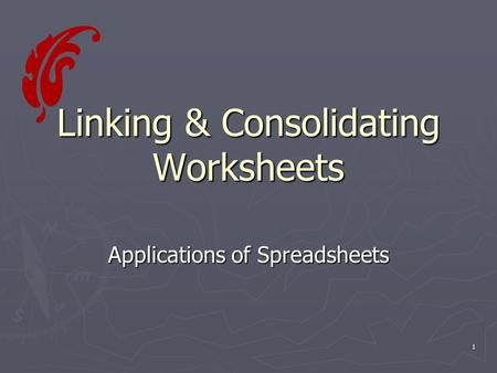 1 Linking & Consolidating Worksheets Applications of Spreadsheets.