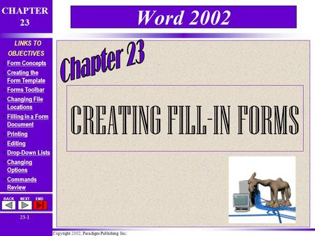 Copyright 2002, Paradigm Publishing Inc. CHAPTER 23 BACKNEXTEND 23-1 LINKS TO OBJECTIVES Form Concepts Creating the Form Template Creating the Form Template.