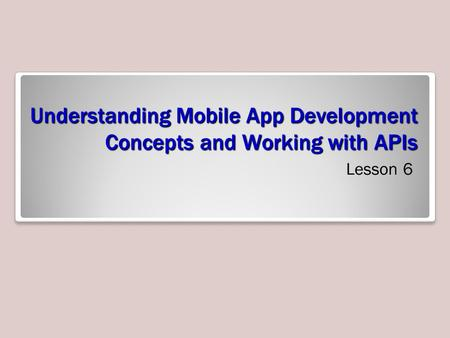 Understanding Mobile App Development Concepts and Working with APIs Lesson 6.