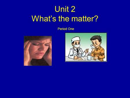 Unit 2 What's the matter? Period One.