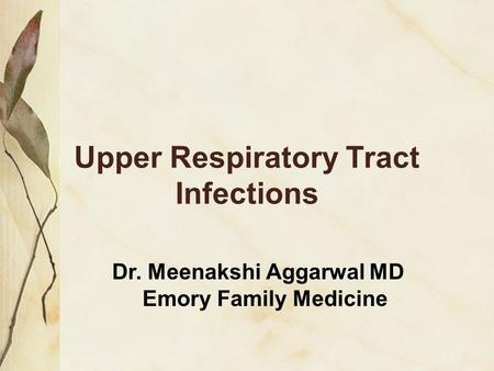 Upper Respiratory Tract Infections Dr. Meenakshi Aggarwal MD Emory Family Medicine.
