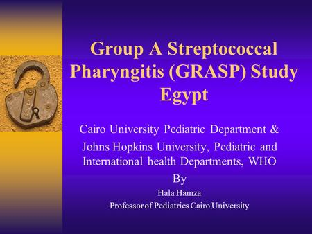 Group A Streptococcal Pharyngitis (GRASP) Study Egypt Cairo University Pediatric Department & Johns Hopkins University, Pediatric and International health.