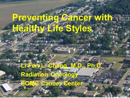 Preventing Cancer with Healthy Life Styles Li-Fen L. Chang, M.D., Ph.D. Radiation Oncology SOMC Cancer Center.