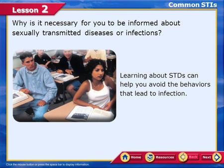 Common STIs Why is it necessary for you to be informed about sexually transmitted diseases or infections? Learning about STDs can help you avoid the behaviors.