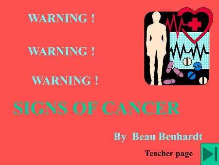 WARNING ! WARNING ! WARNING ! SIGNS OF CANCER By Beau Benhardt Teacher page.