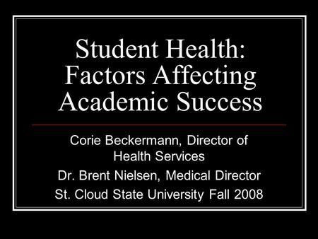 Student Health: Factors Affecting Academic Success Corie Beckermann, Director of Health Services Dr. Brent Nielsen, Medical Director St. Cloud State University.
