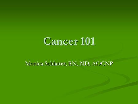 Cancer 101 Monica Schlatter, RN, ND, AOCNP. Types of Cancer AIDS- related malignancies AIDS- related malignancies Bone and soft tissue sarcoma Bone and.