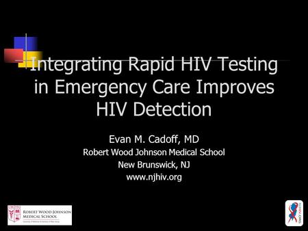 Integrating Rapid HIV Testing in Emergency Care Improves HIV Detection Evan M. Cadoff, MD Robert Wood Johnson Medical School New Brunswick, NJ www.njhiv.org.