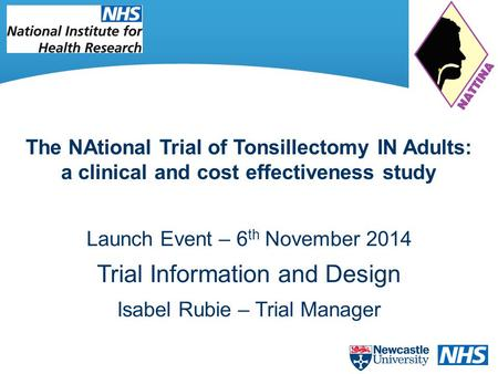 Launch Event – 6 th November 2014 Trial Information and Design Isabel Rubie – Trial Manager The NAtional Trial of Tonsillectomy IN Adults: a clinical and.