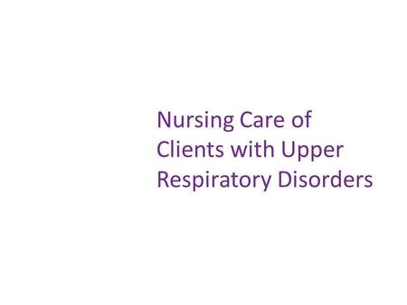 Nursing Care of Clients with Upper Respiratory Disorders.