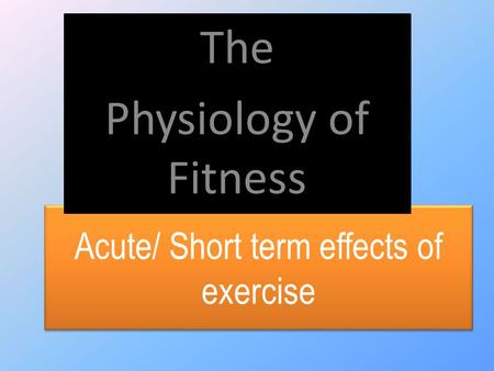 Acute/ Short term effects of exercise The Physiology of Fitness.
