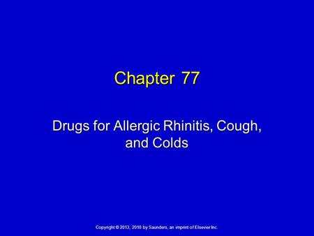 Copyright © 2013, 2010 by Saunders, an imprint of Elsevier Inc. Chapter 77 Drugs for Allergic Rhinitis, Cough, and Colds.