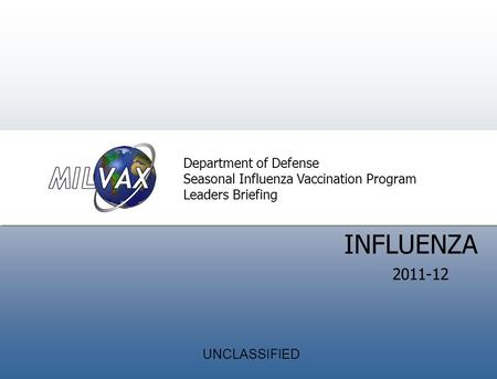 Introduction Director' s Welcom e INFLUENZA Department of Defense Seasonal Influenza Vaccination Program Leaders Briefing 2011-12 UNCLASSIFIED.