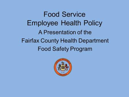 A Presentation of the Fairfax County Health Department Food Safety Program Food Service Employee Health Policy.