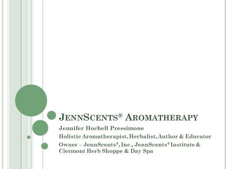 J ENN S CENTS ® A ROMATHERAPY Jennifer Hochell Pressimone Holistic Aromatherapist, Herbalist, Author & Educator Owner – JennScents ®, Inc., JennScents.