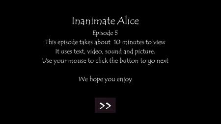 Inanimate Alice Episode 5 This episode takes about 10 minutes to view It uses text, video, sound and picture. Use your mouse to click the button to go.