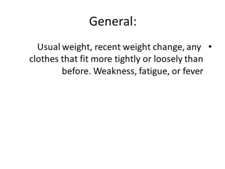 General: Usual weight, recent weight change, any clothes that fit more tightly or loosely than before. Weakness, fatigue, or fever.