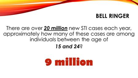BELL RINGER There are over 20 million new STI cases each year, approximately how many of these cases are among individuals between the age of 15 and.