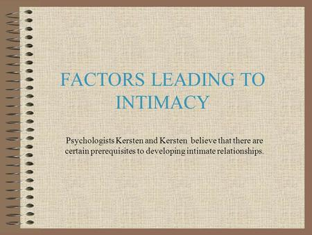 FACTORS LEADING TO INTIMACY Psychologists Kersten and Kersten believe that there are certain prerequisites to developing intimate relationships.