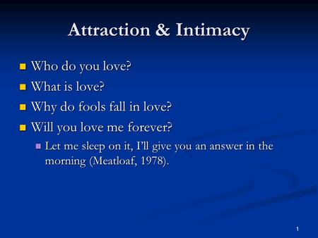 1 Attraction & Intimacy Who do you love? Who do you love? What is love? What is love? Why do fools fall in love? Why do fools fall in love? Will you love.