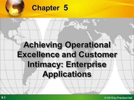 9.1 © 2010 by Prentice Hall 5 Chapter Achieving Operational Excellence and Customer Intimacy: Enterprise Applications.