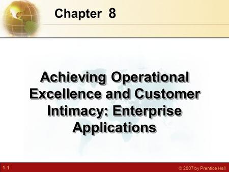 1.1 © 2007 by Prentice Hall 8 Chapter Achieving Operational Excellence and Customer Intimacy: Enterprise Applications.