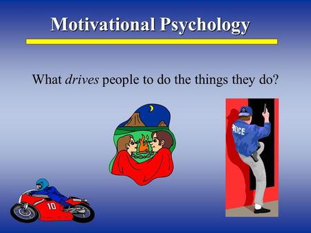 Motivational Psychology What drives people to do the things they do?