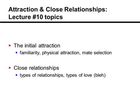 Attraction & Close Relationships: Lecture #10 topics  The initial attraction  familiarity, physical attraction, mate selection  Close relationships.