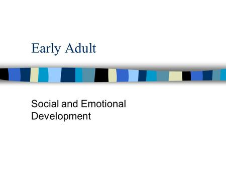 Early Adult Social and Emotional Development. Stage vs. Nonstage Views n Stage - advancing age is source of change n Non-stage - life events drive change.