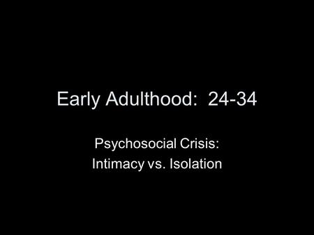 Early Adulthood: 24-34 Psychosocial Crisis: Intimacy vs. Isolation.