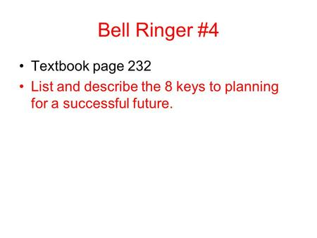 Bell Ringer #4 Textbook page 232 List and describe the 8 keys to planning for a successful future.