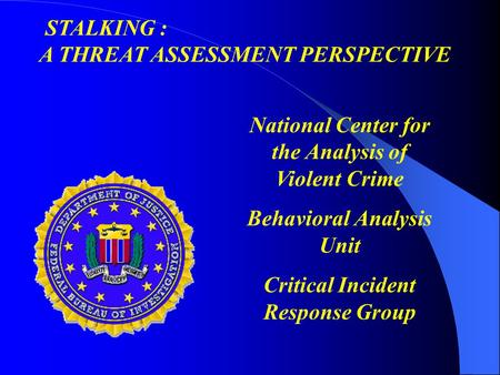 National Center for the Analysis of Violent Crime Behavioral Analysis Unit Critical Incident Response Group STALKING : A THREAT ASSESSMENT PERSPECTIVE.