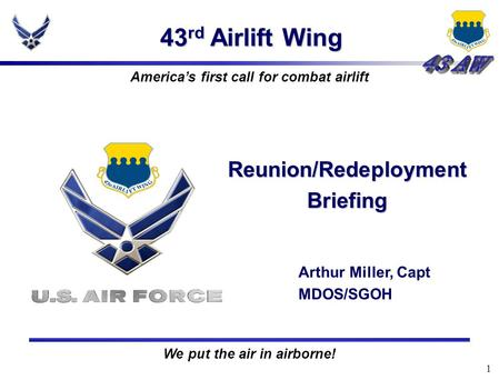 1 43 rd Airlift Wing Reunion/Redeployment Briefing Arthur Miller, Capt MDOS/SGOH America's first call for combat airlift We put the air in airborne!