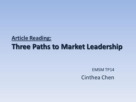 Three Paths to Market Leadership Article Reading: Three Paths to Market Leadership EMSM TP14 Cinthea Chen.